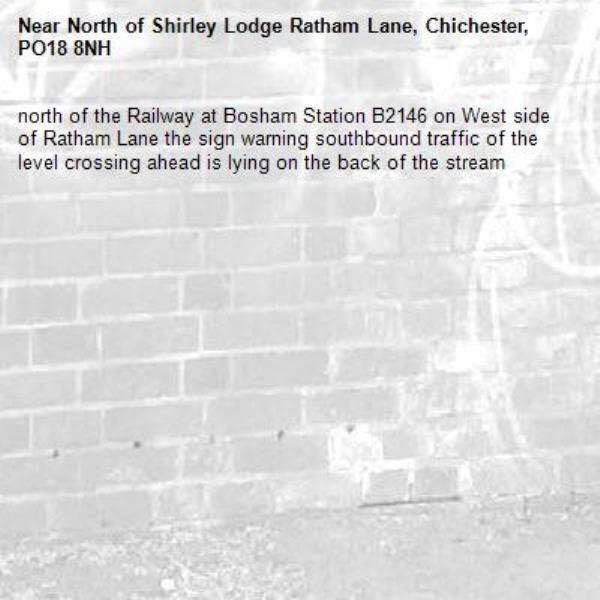 north of the Railway at Bosham Station B2146 on West side of Ratham Lane the sign warning southbound traffic of the level crossing ahead is lying on the back of the stream-North of Shirley Lodge Ratham Lane, Chichester, PO18 8NH