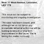 This issue will be subject to monitoring and ongoing investigation.  The case has been closed, and although we've not taken any immediate remedial action we will be looking to secure a long-term improvement in the future. We're taking the matter seriously. -33 West Avenue, Leicester, LE2 1TS