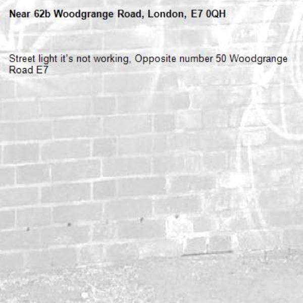 Street light it's not working, Opposite number 50 Woodgrange Road E7-62b Woodgrange Road, London, E7 0QH