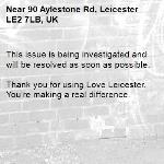 This issue is being investigated and will be resolved as soon as possible.  Thank you for using Love Leicester. You're making a real difference.-90 Aylestone Rd, Leicester LE2 7LB, UK