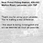 Thank you for using Love Leicester. You're making a real difference.  This issue is being investigated and will be resolved as soon as possible.  -Petrol Filling Station, 498-500 Melton Road, Leicester, LE4 7SP