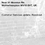 Customer Services update- Resolved -95 Moreton Rd, Wolverhampton WV10 8HT, UK