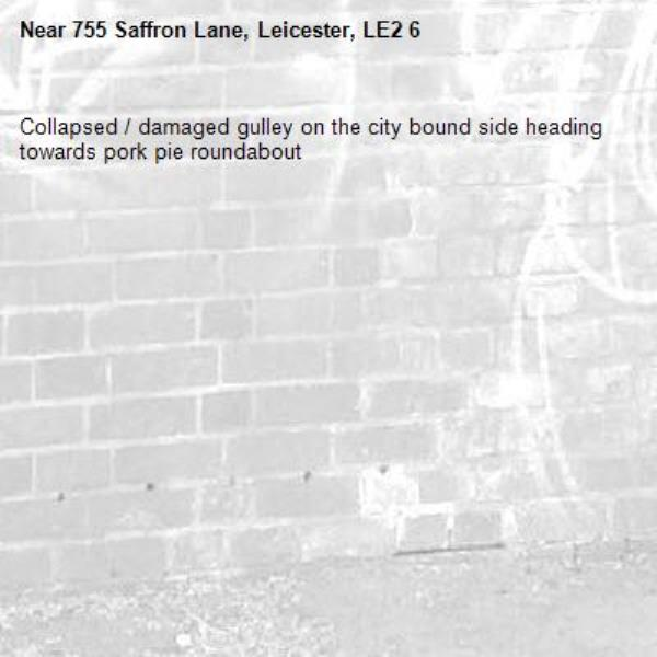 Collapsed / damaged gulley on the city bound side heading towards pork pie roundabout-755 Saffron Lane, Leicester, LE2 6