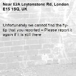 Unfortunately we cannot find the fly-tip that you reported – Please report it again if it is still there-62A Leytonstone Rd, London E15 1SQ, UK