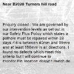 Enquiry closed : We are governed by our intervention levels as set out in our Safety Plus Policy which states a pothole must be repaired within 28 days if it is between 40mm and 99mm and at least 150mm in all directions. I found no defects which meet this criteria but I will continue to monitor.Pin location doesn't match description and photo. Clive Buckler https://www.westsussex.gov.uk/roads-and-travel/maintaining-roads-verges-and-pavements/road-and-roadside/highway-claims-for-injury-or-damage-to-property/-B2028 Turners hill road