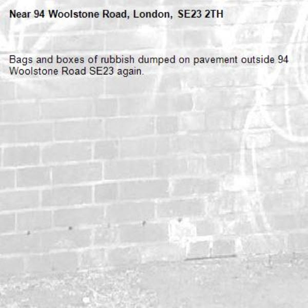 Bags and boxes of rubbish dumped on pavement outside 94 Woolstone Road SE23 again.   -94 Woolstone Road, London, SE23 2TH