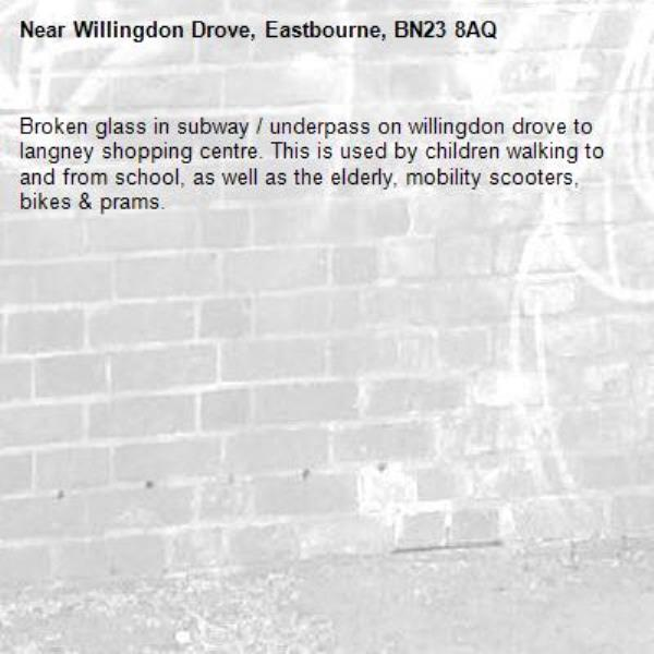 Broken glass in subway / underpass on willingdon drove to langney shopping centre. This is used by children walking to and from school, as well as the elderly, mobility scooters, bikes & prams.-Willingdon Drove, Eastbourne, BN23 8AQ