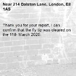Thank you for your report, I can confirm that the fly tip was cleared on the 11th March 2020.-214 Dalston Lane, London, E8 1AS