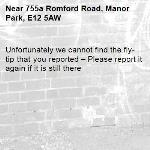 Unfortunately we cannot find the fly-tip that you reported – Please report it again if it is still there-755a Romford Road, Manor Park, E12 5AW