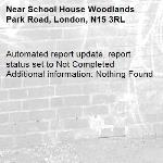 Automated report update, report status set to Not Completed Additional information: Nothing Found -School House Woodlands Park Road, London, N15 3RL