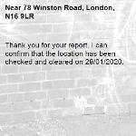 Thank you for your report. I can confirm that the location has been checked and cleared on 29/01/2020.-78 Winston Road, London, N16 9LR