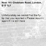 Unfortunately we cannot find the fly-tip that you reported – Please report it again if it is still there-165 Chobham Road, London, E15 1LY