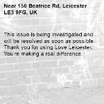 This issue is being investigated and will be resolved as soon as possible. Thank you for using Love Leicester. You're making a real difference. -156 Beatrice Rd, Leicester LE3 9FG, UK