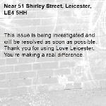 This issue is being investigated and will be resolved as soon as possible. Thank you for using Love Leicester. You're making a real difference. -51 Shirley Street, Leicester, LE4 5HH