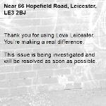 Thank you for using Love Leicester. You're making a real difference.  This issue is being investigated and will be resolved as soon as possible.  -66 Hopefield Road, Leicester, LE3 2BJ