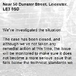 We've investigated the situation.  The case has been closed, and although we've not taken any remedial action at this time, the issue will be monitored to make sure it does not become a more serious issue that falls below the technical standards we're able to uphold.  -50 Dunster Street, Leicester, LE3 0SD