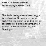 The Asda trolleys have been logged for collection. Do you know what make the red trolley is as this will be collected by a different company. If you let us know we can log this. Thank you.-131 Rectory Road, Farnborough, GU14 7HS