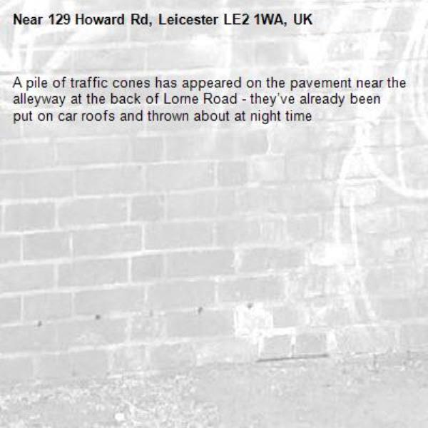 A pile of traffic cones has appeared on the pavement near the alleyway at the back of Lorne Road - they've already been put on car roofs and thrown about at night time-129 Howard Rd, Leicester LE2 1WA, UK