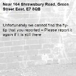 Unfortunately we cannot find the fly-tip that you reported – Please report it again if it is still there-164 Shrewsbury Road, Green Street East, E7 8QB