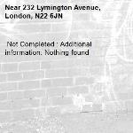 Not Completed : Additional information: Nothing found -232 Lymington Avenue, London, N22 6JN