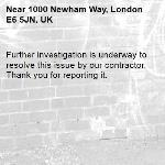 Further investigation is underway to resolve this issue by our contractor. Thank you for reporting it.-1000 Newham Way, London E6 5JN, UK