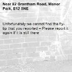 Unfortunately we cannot find the fly-tip that you reported – Please report it again if it is still there-82 Grantham Road, Manor Park, E12 5NE