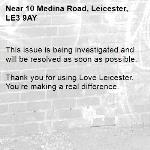This issue is being investigated and will be resolved as soon as possible.  Thank you for using Love Leicester. You're making a real difference. -10 Medina Road, Leicester, LE3 9AY