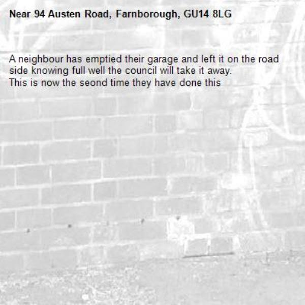 A neighbour has emptied their garage and left it on the road side knowing full well the council will take it away. This is now the seond time they have done this-94 Austen Road, Farnborough, GU14 8LG