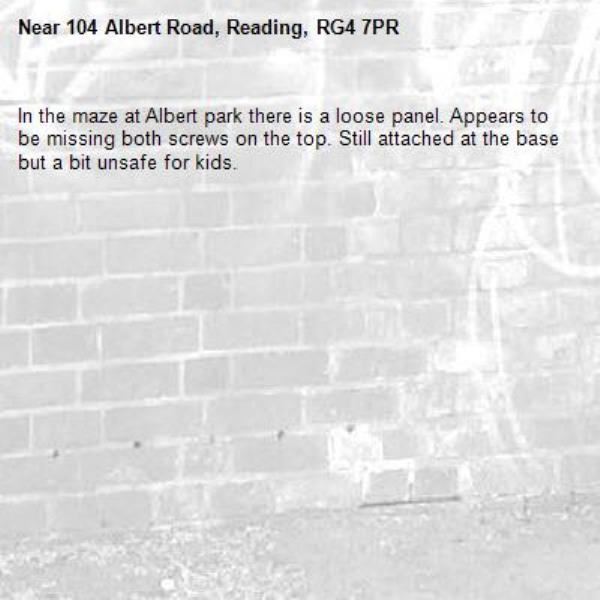 In the maze at Albert park there is a loose panel. Appears to be missing both screws on the top. Still attached at the base but a bit unsafe for kids. -104 Albert Road, Reading, RG4 7PR