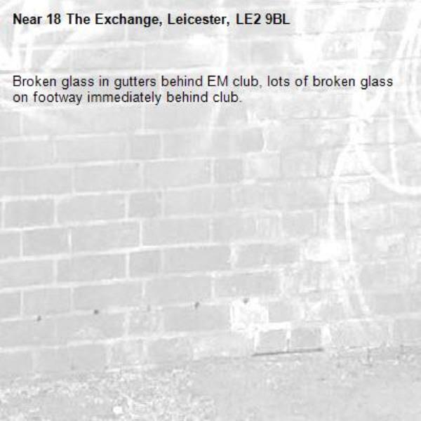Broken glass in gutters behind EM club, lots of broken glass on footway immediately behind club.-18 The Exchange, Leicester, LE2 9BL