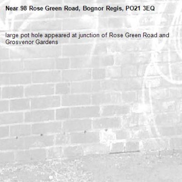 large pot hole appeared at junction of Rose Green Road and Grosvenor Gardens-98 Rose Green Road, Bognor Regis, PO21 3EQ