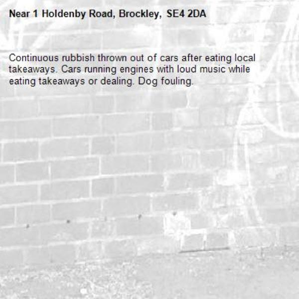 Continuous rubbish thrown out of cars after eating local takeaways. Cars running engines with loud music while eating takeaways or dealing. Dog fouling.-1 Holdenby Road, Brockley, SE4 2DA
