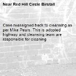 Case reassigned back to cleansing as per Mike Pears. This is adopted highway and cleansing team are responsible for cleaning-Red Hill Circle Birstall