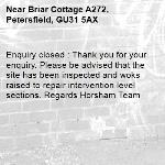 Enquiry closed : Thank you for your enquiry. Please be advised that the site has been inspected and woks raised to repair intervention level sections. Regards Horsham Team-Briar Cottage A272, Petersfield, GU31 5AX