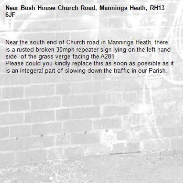 Near the south end of Church road in Mannings Heath, there is a rusted broken 30mph repeater sign lying on the left hand side  of the grass verge facing the A281 Please could you kindly replace this as soon as possible as it is an integeral part of slowing down the traffic in our Parish.  -Bush House Church Road, Mannings Heath, RH13 6JF