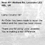 Lamp Column 147  An Order has been made to repair the defect and the case has been closed.  Thank you for using Love Leicester. You're making a real difference.  -491 Welford Rd, Leicester LE2 6BL, UK