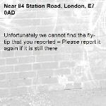 Unfortunately we cannot find the fly-tip that you reported – Please report it again if it is still there-84 Station Road, London, E7 0AD