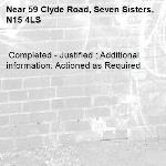 Completed - Justified : Additional information: Actioned as Required -59 Clyde Road, Seven Sisters, N15 4LS