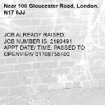 JOB ALREADY RAISED JOB NUMBER IS: 2193491 APPT DATE/ TIME: PASSED TO OPENVIEW 01708756100-106 Gloucester Road, London, N17 6JJ