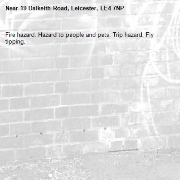 Fire hazard. Hazard to people and pets. Trip hazard. Fly tipping. -19 Dalkeith Road, Leicester, LE4 7NP