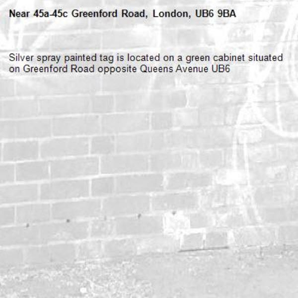 Silver spray painted tag is located on a green cabinet situated on Greenford Road opposite Queens Avenue UB6 -45a-45c Greenford Road, London, UB6 9BA