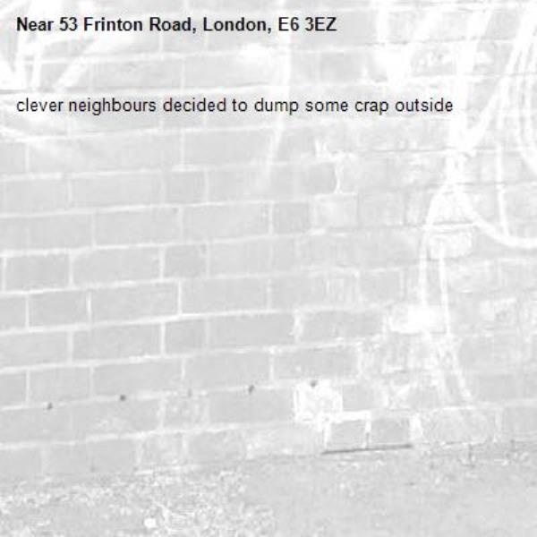 clever neighbours decided to dump some crap outside-53 Frinton Road, London, E6 3EZ