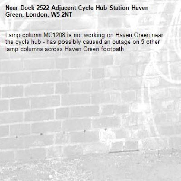 Lamp column MC1208 is not working on Haven Green near the cycle hub - has possibly caused an outage on 5 other lamp columns across Haven Green footpath -Dock 2522 Adjacent Cycle Hub Station Haven Green, London, W5 2NT