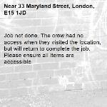 Job not done. The crew had no access when they visited the location, but will return to complete the job. Please ensure all Items are accessible.-33 Maryland Street, London, E15 1JD