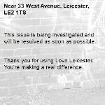 This issue is being investigated and will be resolved as soon as possible.   Thank you for using Love Leicester. You're making a real difference. -33 West Avenue, Leicester, LE2 1TS