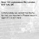 Unfortunately we cannot find the fly-tip that you reported – Please report it again if it is still there-129 Leytonstone Rd, London E15 1JA, UK