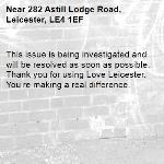 This issue is being investigated and will be resolved as soon as possible. Thank you for using Love Leicester. You're making a real difference. -282 Astill Lodge Road, Leicester, LE4 1EF