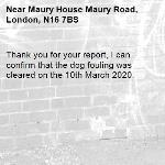 Thank you for your report, I can confirm that the dog fouling was cleared on the 10th March 2020.-Maury House Maury Road, London, N16 7BS