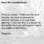 Enquiry closed : Thank you for your enquiry, we have no powers to remove vehicles or to stop them parking. If you feel this is a danger to the public then you will need to report the matter to the Police.  Regards-Bell laneBirdham