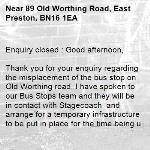 Enquiry closed : Good afternoon,  Thank you for your enquiry regarding the misplacement of the bus stop on Old Worthing road, I have spoken to our Bus Stops team and they will be in contact with Stagecoach  and arrange for a temporary infrastructure to be put in place for the time being until the new permanent infrastructure gets put in.   We apologise for any inconvenience this has caused and thank you for brining it to our attention  Many thanks Issie  -89 Old Worthing Road, East Preston, BN16 1EA